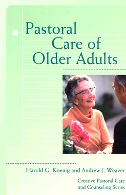 Pastoral Care of Older Adults By Koenig, Harold George/ Weaver, Andrew J.